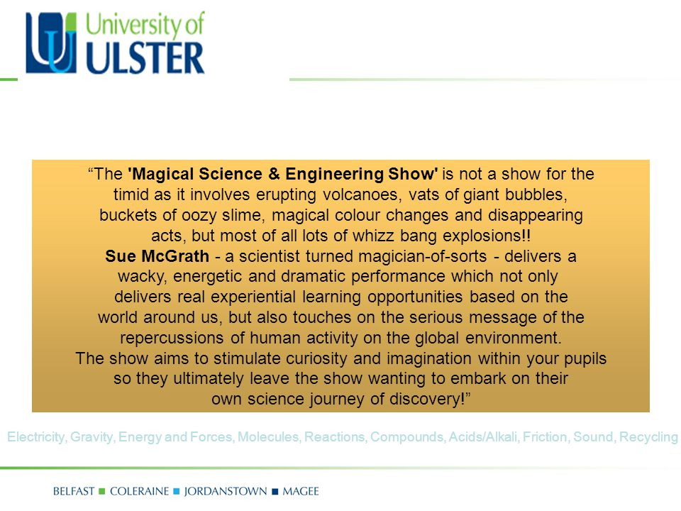 """The 'Magical Science & Engineering Show' is not a show for the timid as it involves erupting volcanoes, vats of giant bubbles, buckets of oozy slime,"