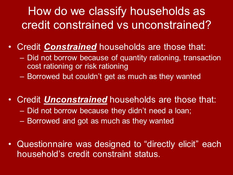 How do we classify households as credit constrained vs unconstrained? Credit Constrained households are those that: –Did not borrow because of quantit