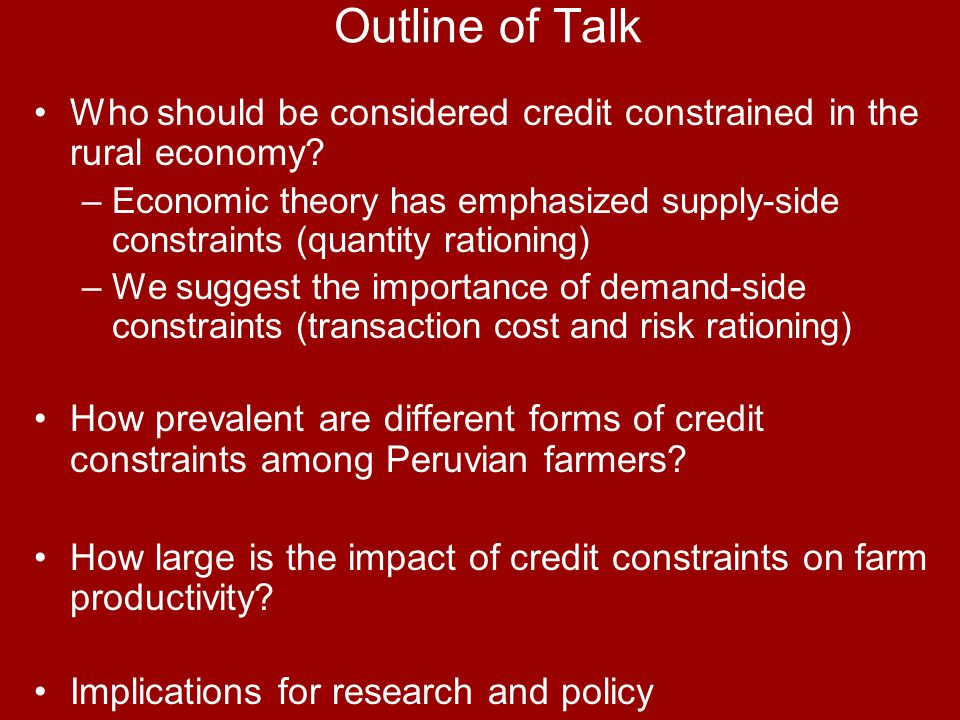 Outline of Talk Who should be considered credit constrained in the rural economy? –Economic theory has emphasized supply-side constraints (quantity ra
