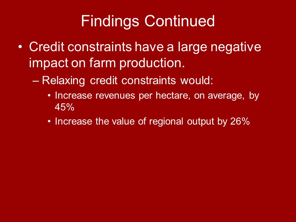 Findings Continued Credit constraints have a large negative impact on farm production. –Relaxing credit constraints would: Increase revenues per hecta