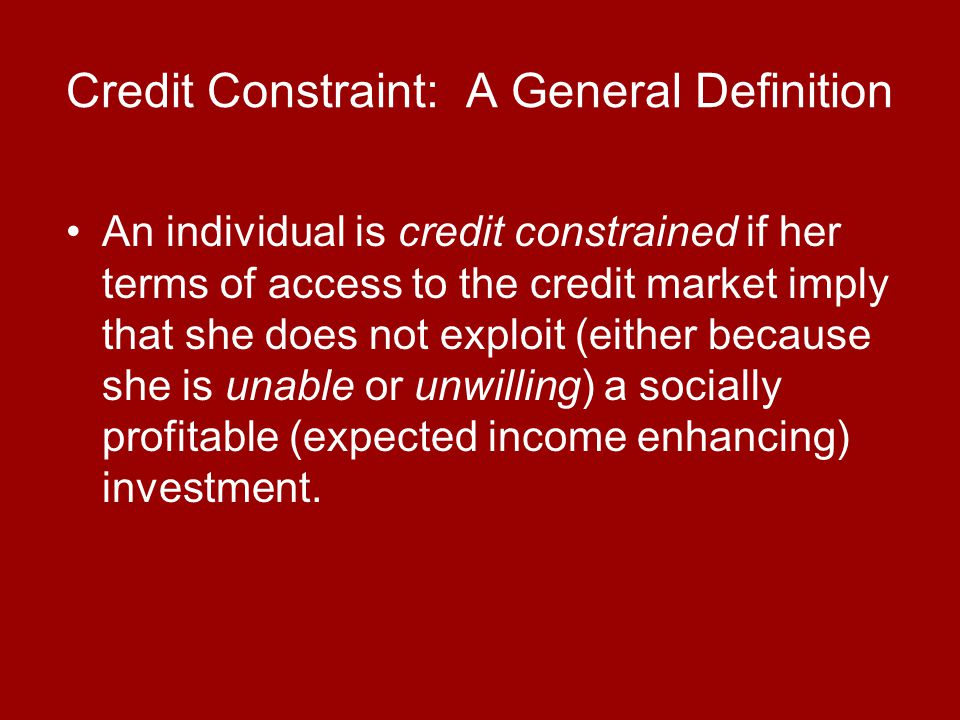 Credit Constraint: A General Definition An individual is credit constrained if her terms of access to the credit market imply that she does not exploit (either because she is unable or unwilling) a socially profitable (expected income enhancing) investment.