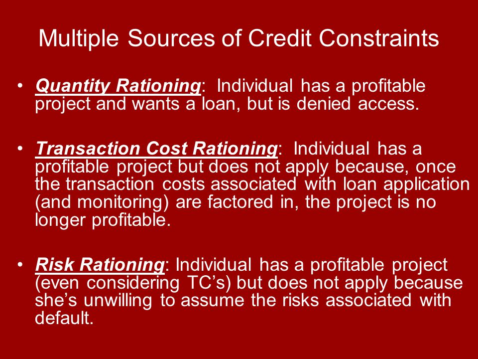 Multiple Sources of Credit Constraints Quantity Rationing: Individual has a profitable project and wants a loan, but is denied access.