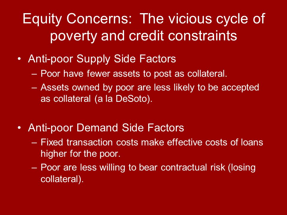 Equity Concerns: The vicious cycle of poverty and credit constraints Anti-poor Supply Side Factors –Poor have fewer assets to post as collateral. –Ass
