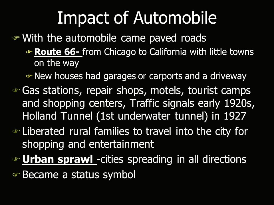 Impact of Automobile F With the automobile came paved roads F Route 66- from Chicago to California with little towns on the way F New houses had garages or carports and a driveway F Gas stations, repair shops, motels, tourist camps and shopping centers, Traffic signals early 1920s, Holland Tunnel (1st underwater tunnel) in 1927 F Liberated rural families to travel into the city for shopping and entertainment F Urban sprawl -cities spreading in all directions F Became a status symbol F With the automobile came paved roads F Route 66- from Chicago to California with little towns on the way F New houses had garages or carports and a driveway F Gas stations, repair shops, motels, tourist camps and shopping centers, Traffic signals early 1920s, Holland Tunnel (1st underwater tunnel) in 1927 F Liberated rural families to travel into the city for shopping and entertainment F Urban sprawl -cities spreading in all directions F Became a status symbol