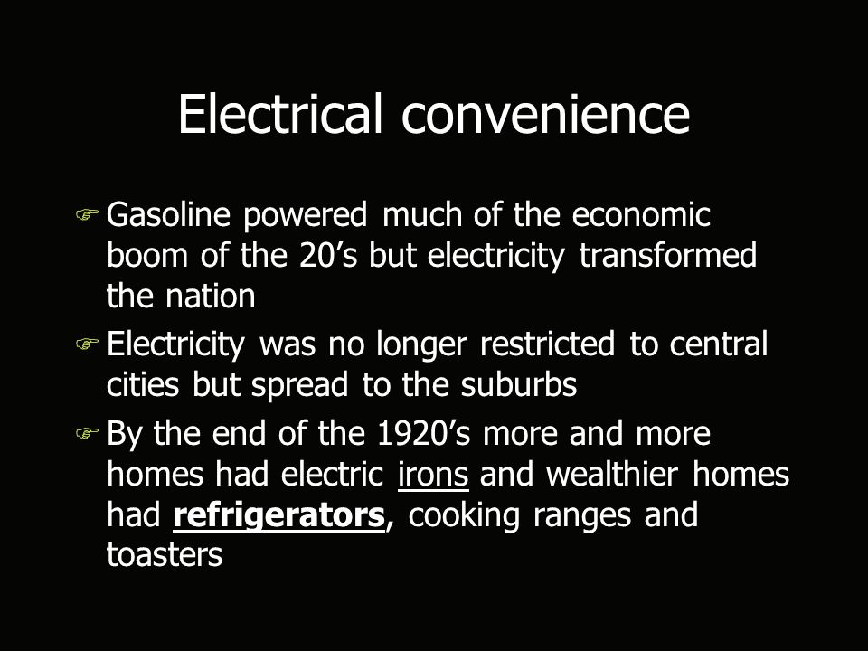 Electrical convenience F Gasoline powered much of the economic boom of the 20's but electricity transformed the nation F Electricity was no longer restricted to central cities but spread to the suburbs F By the end of the 1920's more and more homes had electric irons and wealthier homes had refrigerators, cooking ranges and toasters F Gasoline powered much of the economic boom of the 20's but electricity transformed the nation F Electricity was no longer restricted to central cities but spread to the suburbs F By the end of the 1920's more and more homes had electric irons and wealthier homes had refrigerators, cooking ranges and toasters