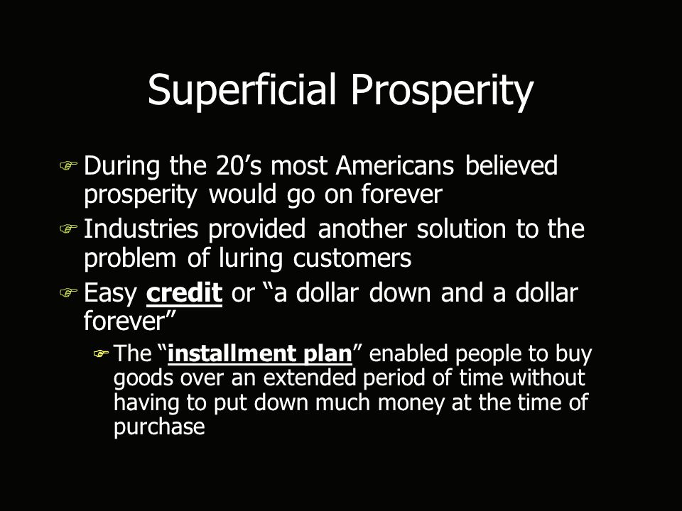 Superficial Prosperity F During the 20's most Americans believed prosperity would go on forever F Industries provided another solution to the problem of luring customers F Easy credit or a dollar down and a dollar forever F The installment plan enabled people to buy goods over an extended period of time without having to put down much money at the time of purchase F During the 20's most Americans believed prosperity would go on forever F Industries provided another solution to the problem of luring customers F Easy credit or a dollar down and a dollar forever F The installment plan enabled people to buy goods over an extended period of time without having to put down much money at the time of purchase