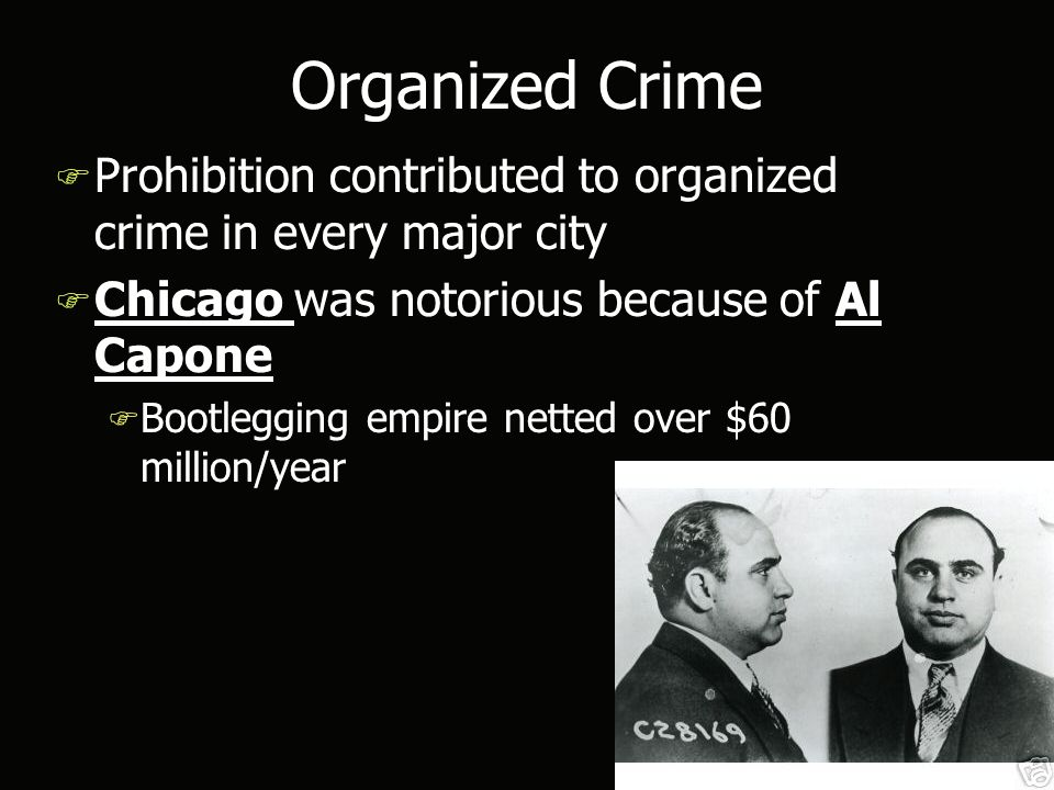 Organized Crime F Prohibition contributed to organized crime in every major city F Chicago was notorious because of Al Capone F Bootlegging empire netted over $60 million/year F Prohibition contributed to organized crime in every major city F Chicago was notorious because of Al Capone F Bootlegging empire netted over $60 million/year