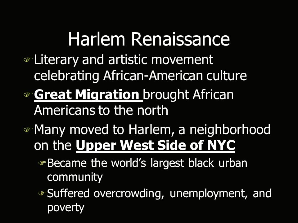 Harlem Renaissance F Literary and artistic movement celebrating African-American culture F Great Migration brought African Americans to the north F Many moved to Harlem, a neighborhood on the Upper West Side of NYC F Became the world's largest black urban community F Suffered overcrowding, unemployment, and poverty F Literary and artistic movement celebrating African-American culture F Great Migration brought African Americans to the north F Many moved to Harlem, a neighborhood on the Upper West Side of NYC F Became the world's largest black urban community F Suffered overcrowding, unemployment, and poverty