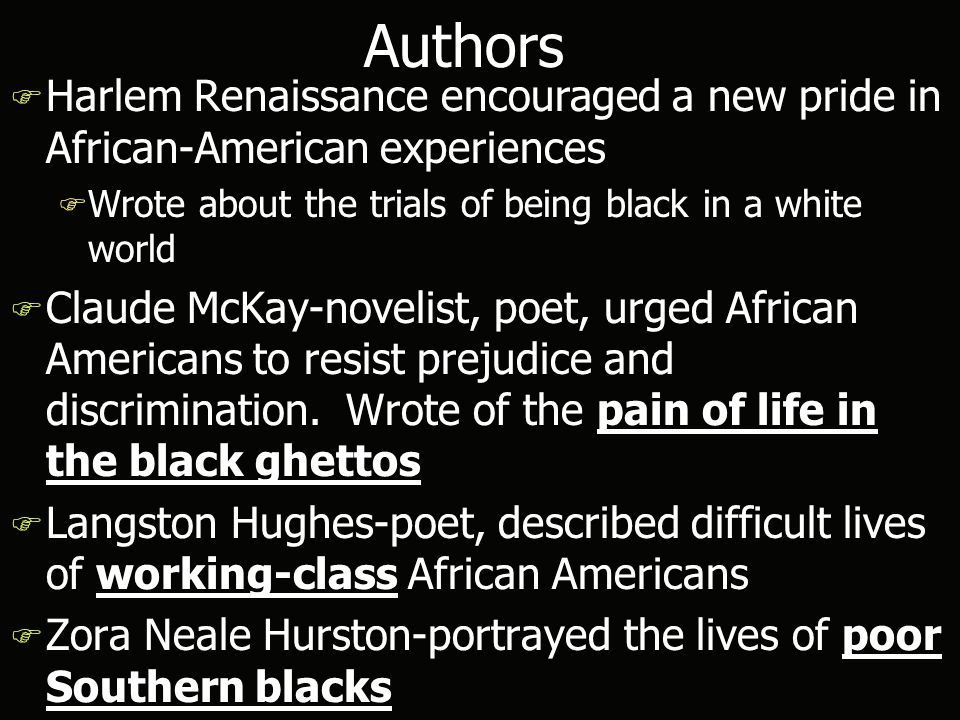 Authors F Harlem Renaissance encouraged a new pride in African-American experiences F Wrote about the trials of being black in a white world F Claude McKay-novelist, poet, urged African Americans to resist prejudice and discrimination.