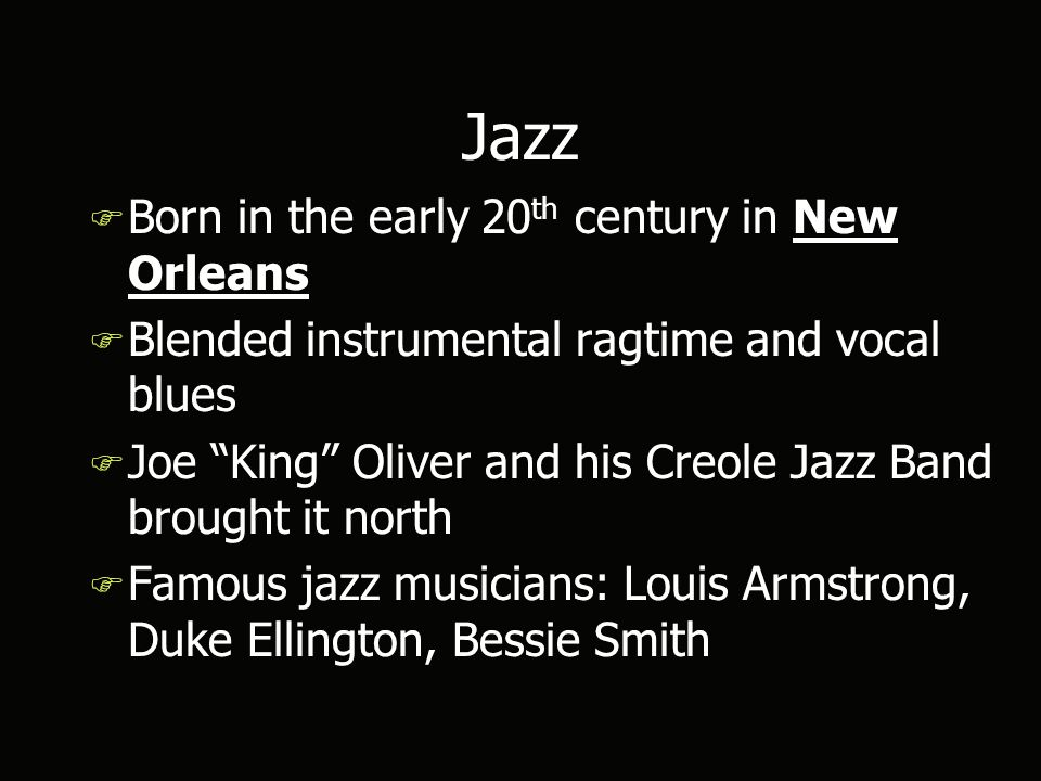 Jazz F Born in the early 20 th century in New Orleans F Blended instrumental ragtime and vocal blues F Joe King Oliver and his Creole Jazz Band brought it north F Famous jazz musicians: Louis Armstrong, Duke Ellington, Bessie Smith F Born in the early 20 th century in New Orleans F Blended instrumental ragtime and vocal blues F Joe King Oliver and his Creole Jazz Band brought it north F Famous jazz musicians: Louis Armstrong, Duke Ellington, Bessie Smith