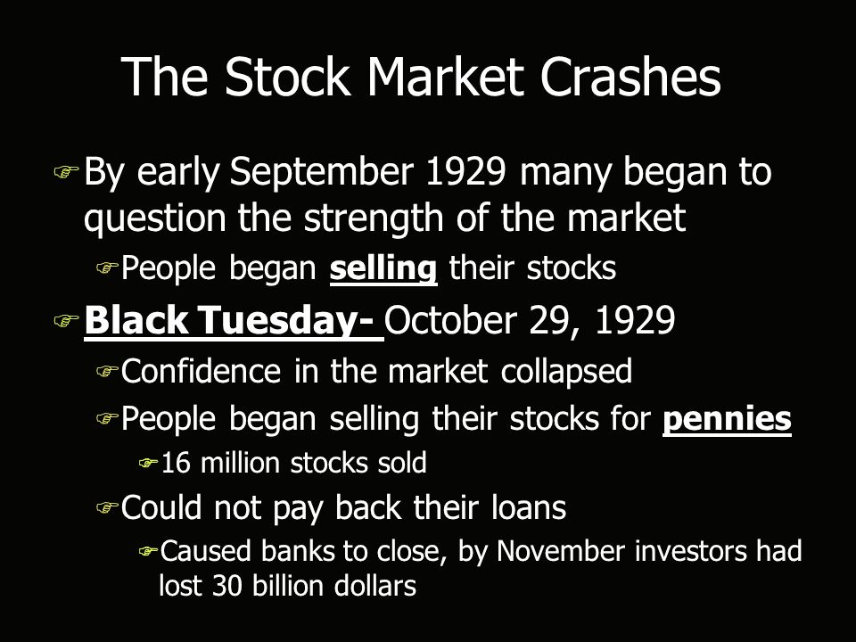 The Stock Market Crashes F By early September 1929 many began to question the strength of the market F People began selling their stocks F Black Tuesday- October 29, 1929 F Confidence in the market collapsed F People began selling their stocks for pennies F 16 million stocks sold F Could not pay back their loans F Caused banks to close, by November investors had lost 30 billion dollars F By early September 1929 many began to question the strength of the market F People began selling their stocks F Black Tuesday- October 29, 1929 F Confidence in the market collapsed F People began selling their stocks for pennies F 16 million stocks sold F Could not pay back their loans F Caused banks to close, by November investors had lost 30 billion dollars