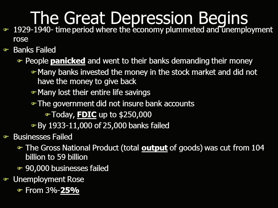 The Great Depression Begins F 1929-1940- time period where the economy plummeted and unemployment rose F Banks Failed F People panicked and went to their banks demanding their money F Many banks invested the money in the stock market and did not have the money to give back F Many lost their entire life savings F The government did not insure bank accounts F Today, FDIC up to $250,000 F By 1933-11,000 of 25,000 banks failed F Businesses Failed F The Gross National Product (total output of goods) was cut from 104 billion to 59 billion F 90,000 businesses failed F Unemployment Rose F From 3%-25% F 1929-1940- time period where the economy plummeted and unemployment rose F Banks Failed F People panicked and went to their banks demanding their money F Many banks invested the money in the stock market and did not have the money to give back F Many lost their entire life savings F The government did not insure bank accounts F Today, FDIC up to $250,000 F By 1933-11,000 of 25,000 banks failed F Businesses Failed F The Gross National Product (total output of goods) was cut from 104 billion to 59 billion F 90,000 businesses failed F Unemployment Rose F From 3%-25%