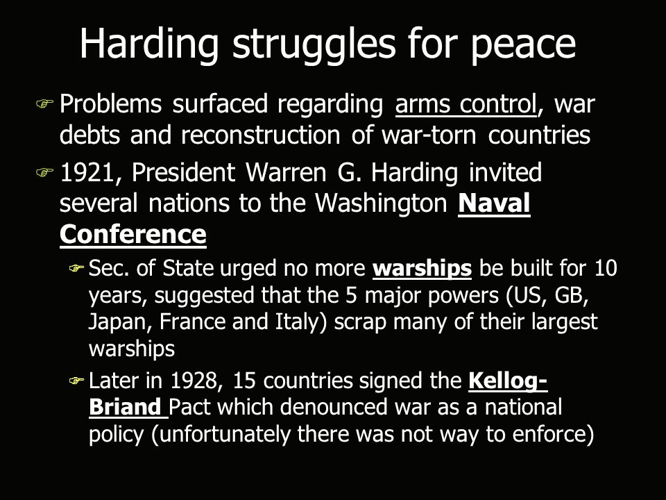 Harding struggles for peace F Problems surfaced regarding arms control, war debts and reconstruction of war-torn countries F 1921, President Warren G.