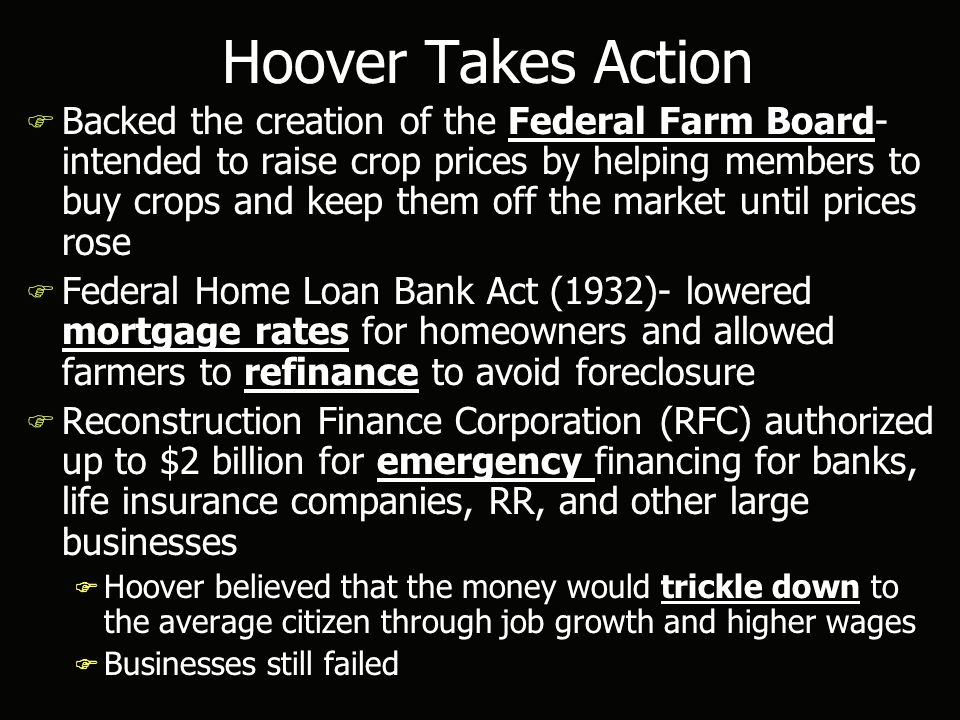 Hoover Takes Action F Backed the creation of the Federal Farm Board- intended to raise crop prices by helping members to buy crops and keep them off the market until prices rose F Federal Home Loan Bank Act (1932)- lowered mortgage rates for homeowners and allowed farmers to refinance to avoid foreclosure F Reconstruction Finance Corporation (RFC) authorized up to $2 billion for emergency financing for banks, life insurance companies, RR, and other large businesses F Hoover believed that the money would trickle down to the average citizen through job growth and higher wages F Businesses still failed F Backed the creation of the Federal Farm Board- intended to raise crop prices by helping members to buy crops and keep them off the market until prices rose F Federal Home Loan Bank Act (1932)- lowered mortgage rates for homeowners and allowed farmers to refinance to avoid foreclosure F Reconstruction Finance Corporation (RFC) authorized up to $2 billion for emergency financing for banks, life insurance companies, RR, and other large businesses F Hoover believed that the money would trickle down to the average citizen through job growth and higher wages F Businesses still failed