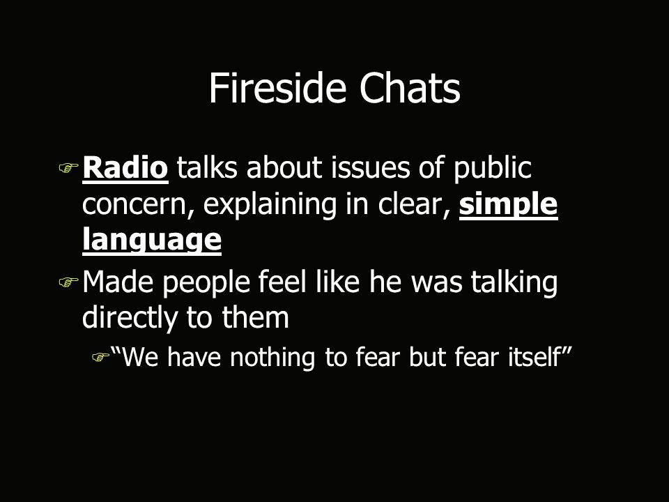 Fireside Chats F Radio talks about issues of public concern, explaining in clear, simple language F Made people feel like he was talking directly to them F We have nothing to fear but fear itself F Radio talks about issues of public concern, explaining in clear, simple language F Made people feel like he was talking directly to them F We have nothing to fear but fear itself
