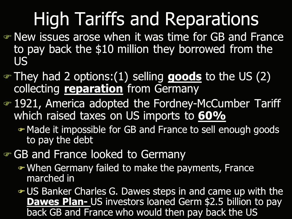 High Tariffs and Reparations F New issues arose when it was time for GB and France to pay back the $10 million they borrowed from the US F They had 2 options:(1) selling goods to the US (2) collecting reparation from Germany F 1921, America adopted the Fordney-McCumber Tariff which raised taxes on US imports to 60% F Made it impossible for GB and France to sell enough goods to pay the debt F GB and France looked to Germany F When Germany failed to make the payments, France marched in F US Banker Charles G.