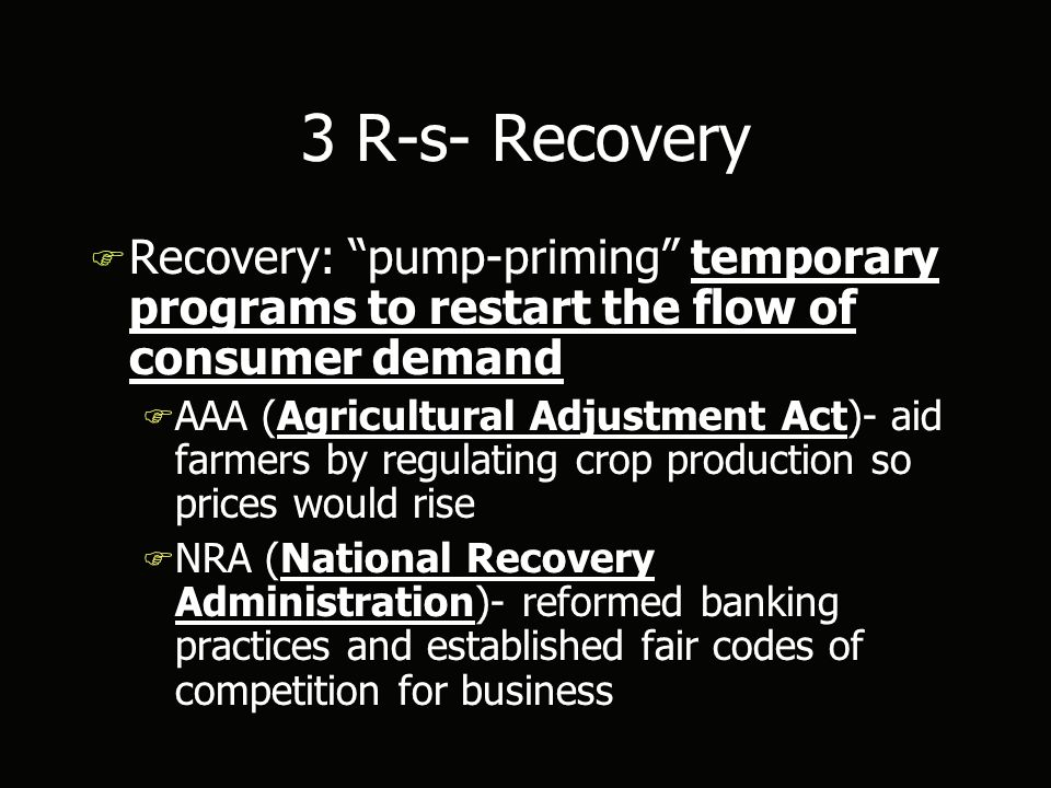 3 R-s- Recovery F Recovery: pump-priming temporary programs to restart the flow of consumer demand F AAA (Agricultural Adjustment Act)- aid farmers by regulating crop production so prices would rise F NRA (National Recovery Administration)- reformed banking practices and established fair codes of competition for business F Recovery: pump-priming temporary programs to restart the flow of consumer demand F AAA (Agricultural Adjustment Act)- aid farmers by regulating crop production so prices would rise F NRA (National Recovery Administration)- reformed banking practices and established fair codes of competition for business
