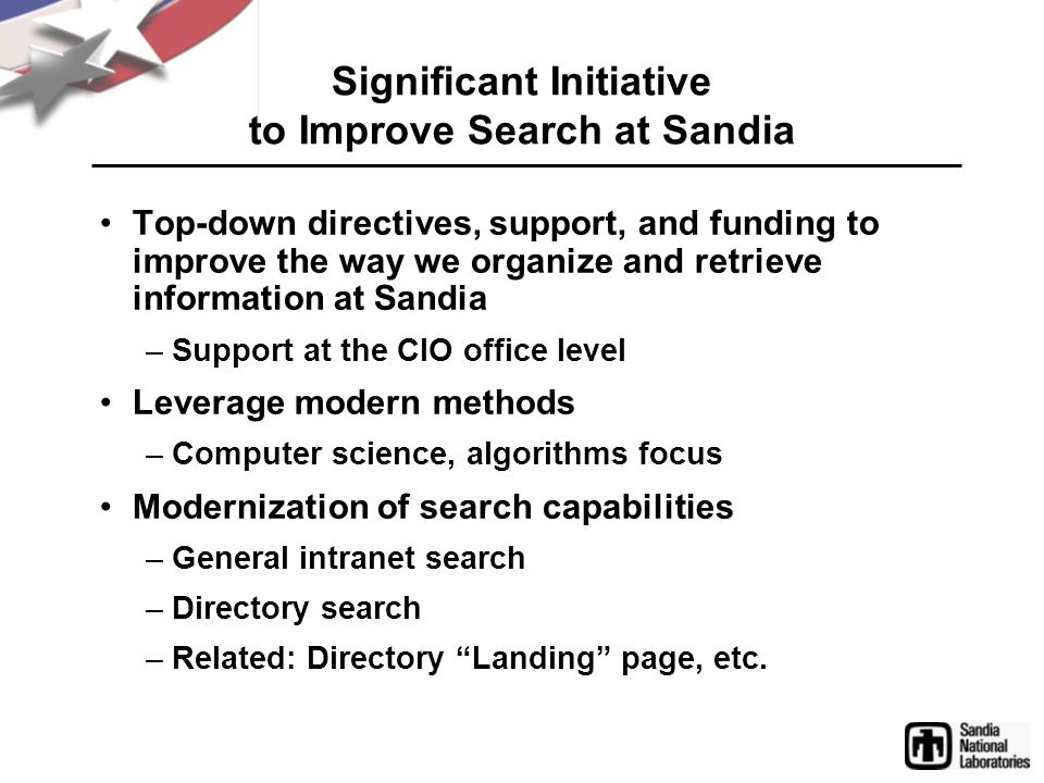 Top-down directives, support, and funding to improve the way we organize and retrieve information at Sandia –Support at the CIO office level Leverage