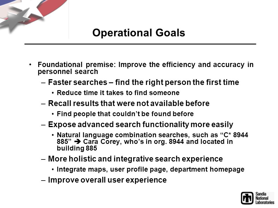 Operational Goals Foundational premise: Improve the efficiency and accuracy in personnel search –Faster searches – find the right person the first tim
