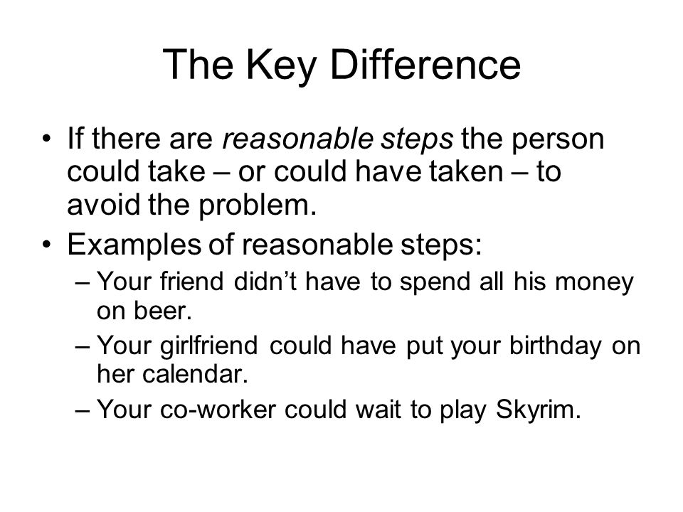 The Key Difference If there are reasonable steps the person could take – or could have taken – to avoid the problem. Examples of reasonable steps: –Yo