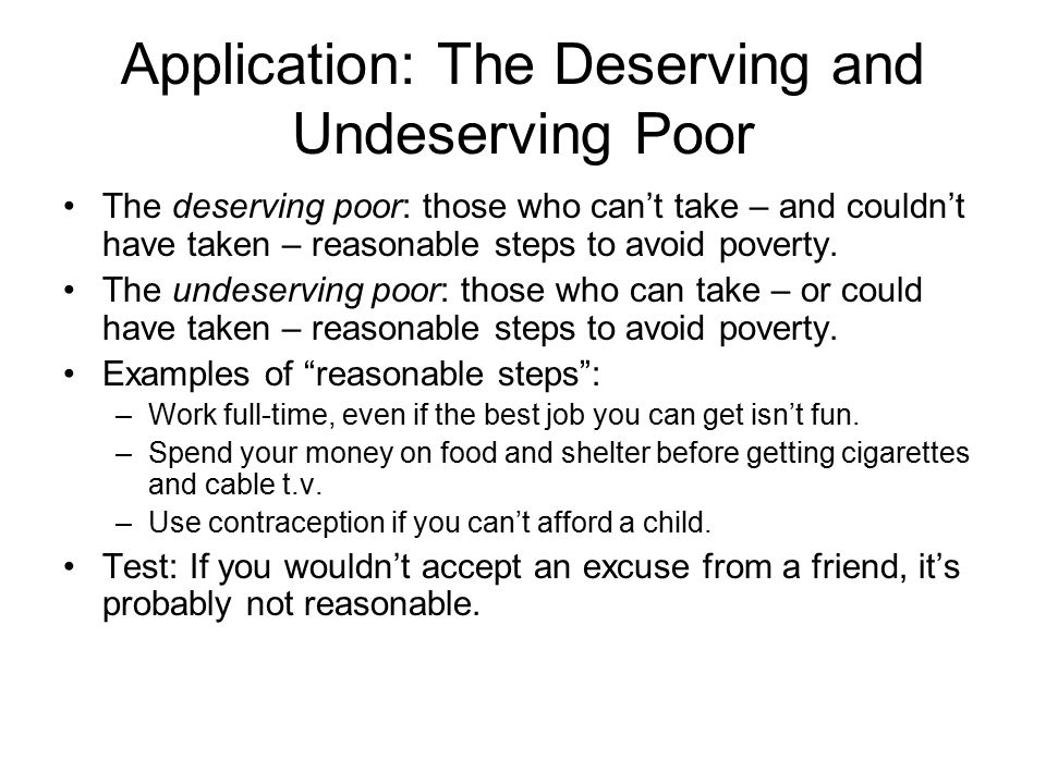 Application: The Deserving and Undeserving Poor The deserving poor: those who can't take – and couldn't have taken – reasonable steps to avoid poverty