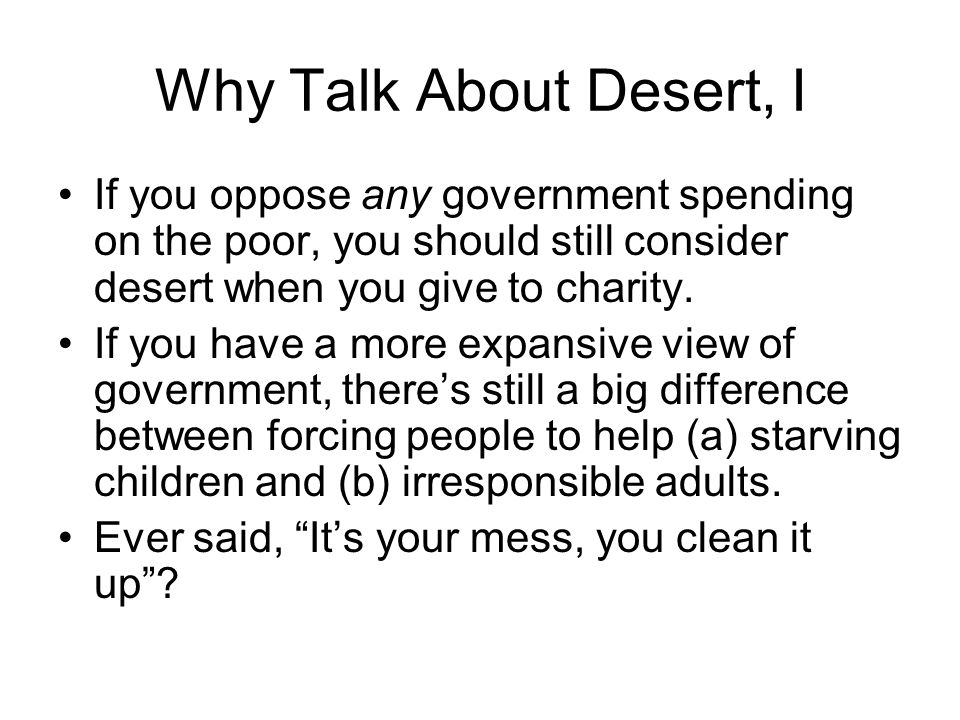 Why Talk About Desert, I If you oppose any government spending on the poor, you should still consider desert when you give to charity. If you have a m