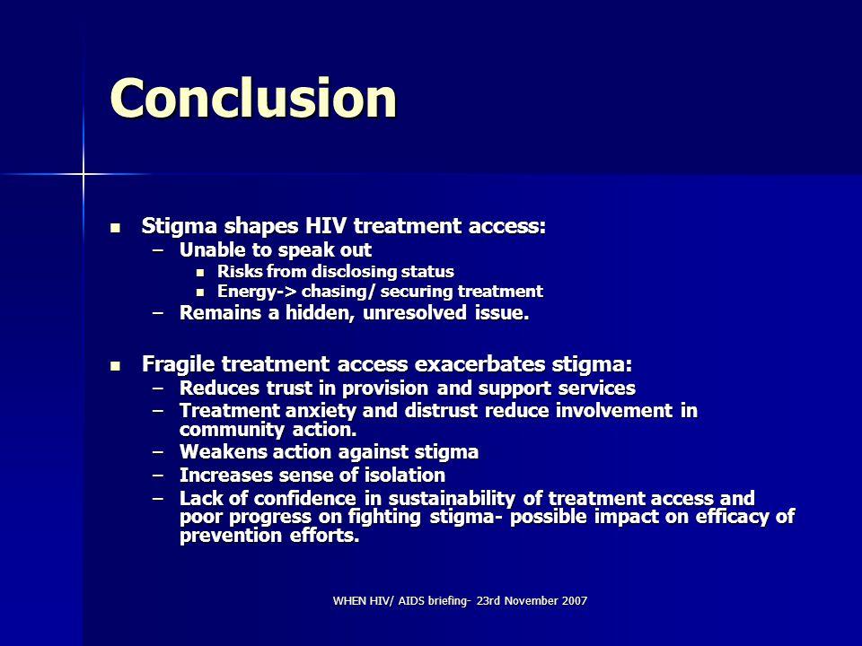 WHEN HIV/ AIDS briefing- 23rd November 2007 Conclusion Stigma shapes HIV treatment access: Stigma shapes HIV treatment access: –Unable to speak out Ri