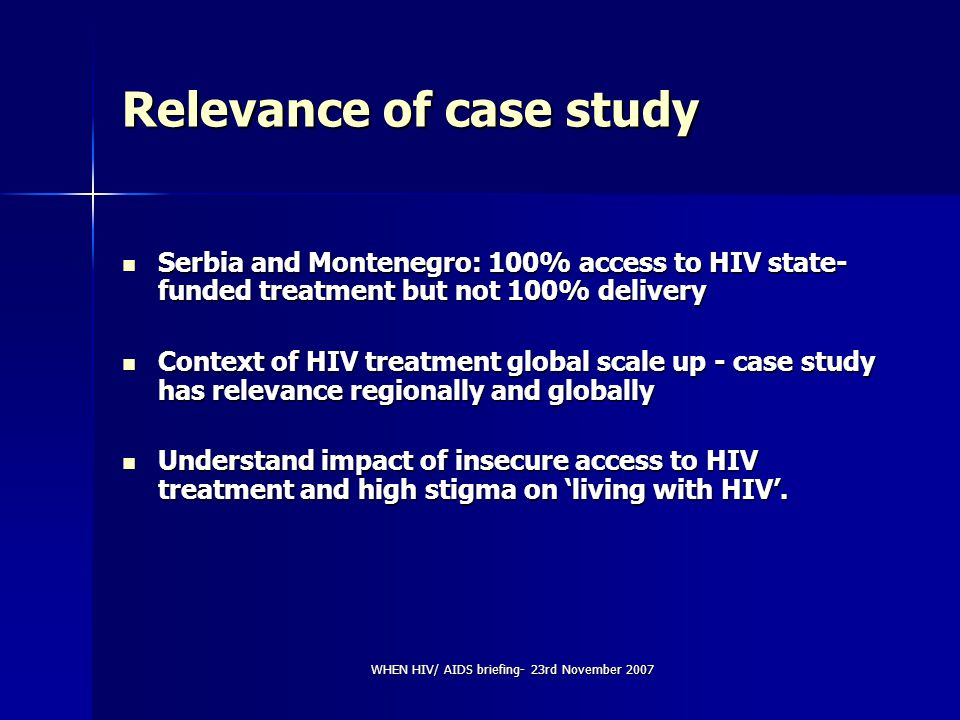 WHEN HIV/ AIDS briefing- 23rd November 2007 Relevance of case study Serbia and Montenegro: 100% access to HIV state- funded treatment but not 100% delivery Serbia and Montenegro: 100% access to HIV state- funded treatment but not 100% delivery Context of HIV treatment global scale up - case study has relevance regionally and globally Context of HIV treatment global scale up - case study has relevance regionally and globally Understand impact of insecure access to HIV treatment and high stigma on 'living with HIV'.