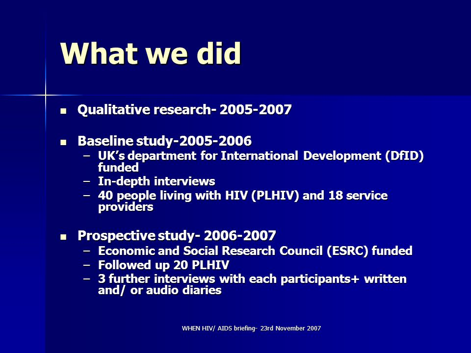 WHEN HIV/ AIDS briefing- 23rd November 2007 What we did Qualitative research- 2005-2007 Qualitative research- 2005-2007 Baseline study-2005-2006 Basel