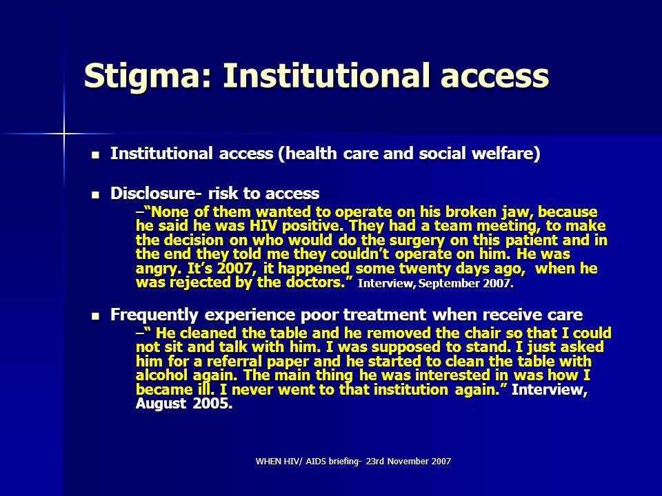 WHEN HIV/ AIDS briefing- 23rd November 2007 Stigma: Institutional access Institutional access (health care and social welfare) Institutional access (h