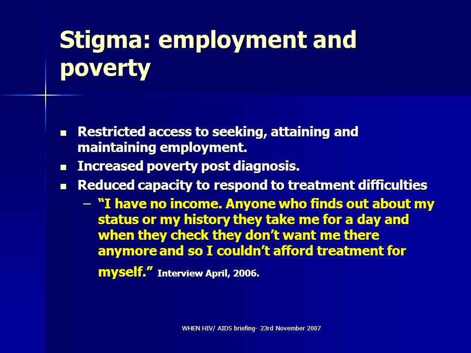 WHEN HIV/ AIDS briefing- 23rd November 2007 Stigma: employment and poverty Restricted access to seeking, attaining and maintaining employment. Restric