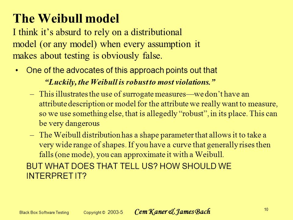 Black Box Software Testing Copyright © 2003-5 Cem Kaner & James Bach 10 The Weibull model I think it's absurd to rely on a distributional model (or any model) when every assumption it makes about testing is obviously false.