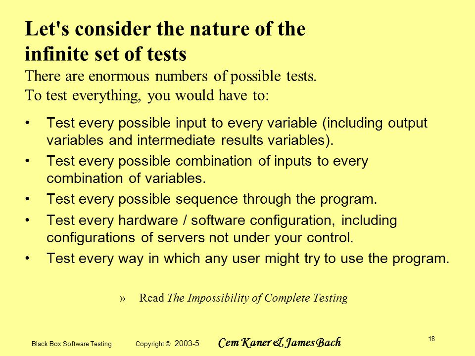 Black Box Software Testing Copyright © 2003-5 Cem Kaner & James Bach 18 Let s consider the nature of the infinite set of tests There are enormous numbers of possible tests.