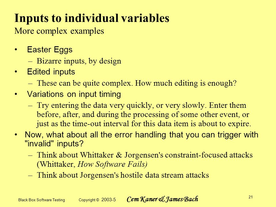 Black Box Software Testing Copyright © 2003-5 Cem Kaner & James Bach 21 Inputs to individual variables More complex examples Easter Eggs –Bizarre inputs, by design Edited inputs –These can be quite complex.