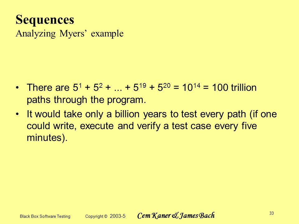 Black Box Software Testing Copyright © 2003-5 Cem Kaner & James Bach 33 Sequences Analyzing Myers' example There are 5 1 + 5 2 +...