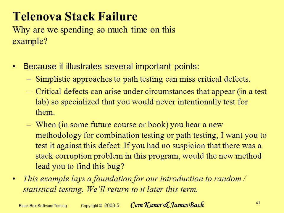 Black Box Software Testing Copyright © 2003-5 Cem Kaner & James Bach 41 Telenova Stack Failure Why are we spending so much time on this example.