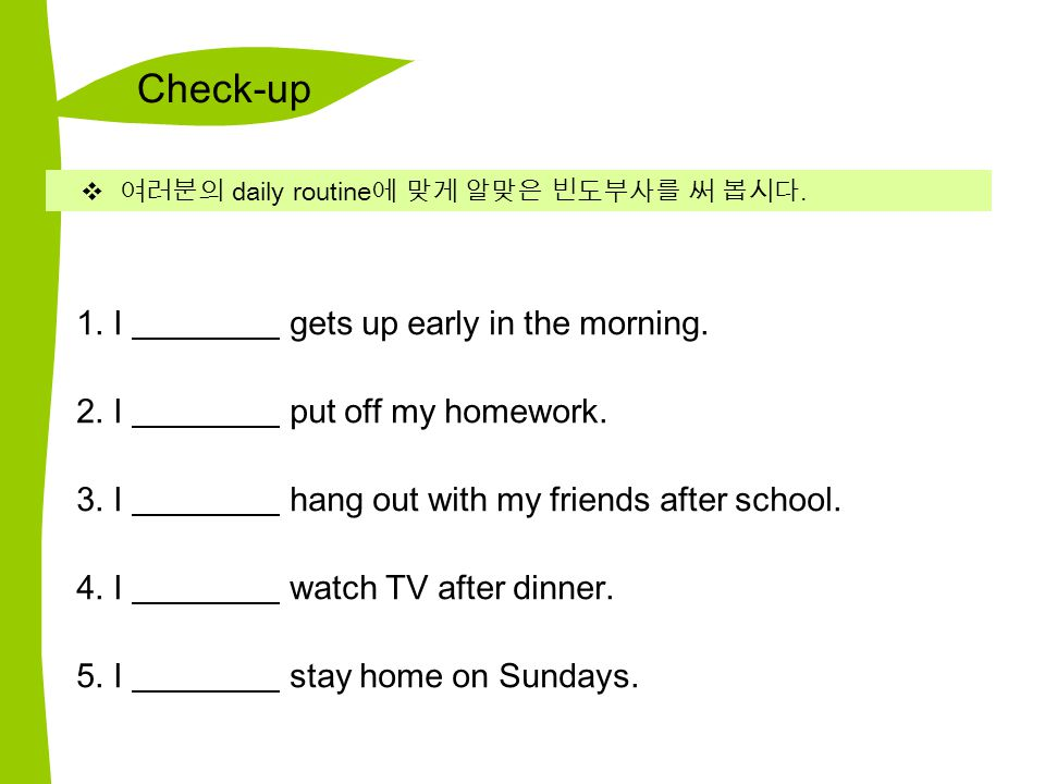 Check-up  여러분의 daily routine 에 맞게 알맞은 빈도부사를 써 봅시다. 1. I gets up early in the morning. 2. I put off my homework. 3. I hang out with my friends after s
