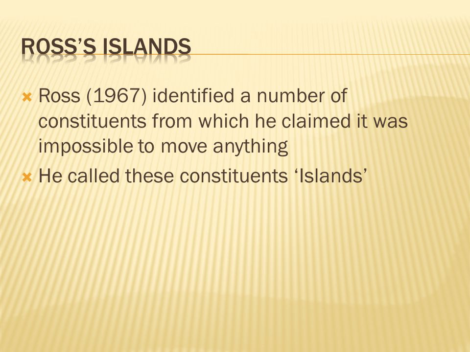  Ross (1967) identified a number of constituents from which he claimed it was impossible to move anything  He called these constituents 'Islands'