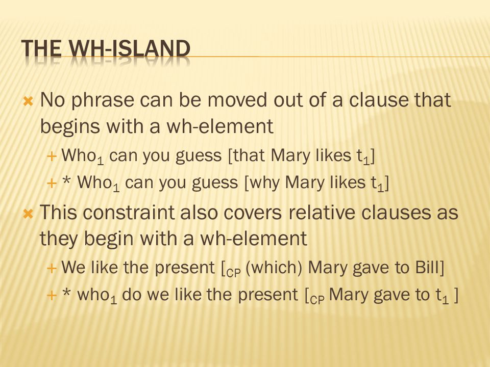  No phrase can be moved out of a clause that begins with a wh-element  Who 1 can you guess [that Mary likes t 1 ]  * Who 1 can you guess [why Mary