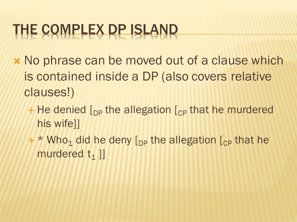  No phrase can be moved out of a clause which is contained inside a DP (also covers relative clauses!)  He denied [ DP the allegation [ CP that he murdered his wife]]  * Who 1 did he deny [ DP the allegation [ CP that he murdered t 1 ]]