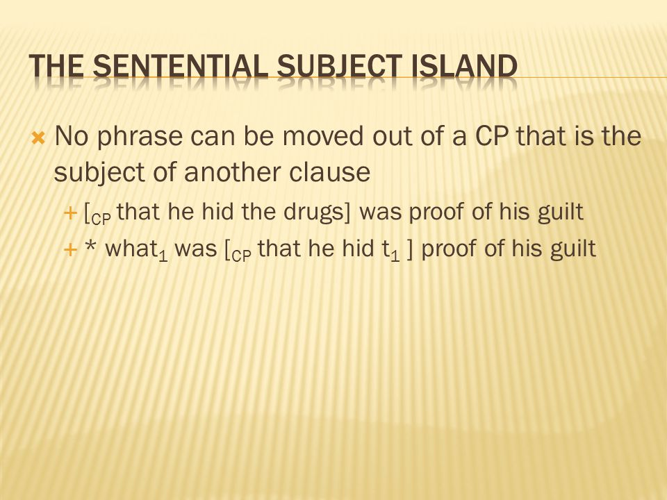  No phrase can be moved out of a CP that is the subject of another clause  [ CP that he hid the drugs] was proof of his guilt  * what 1 was [ CP th