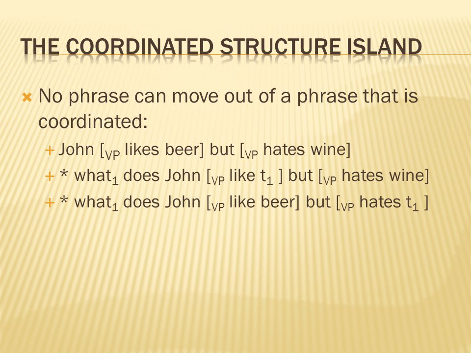  No phrase can move out of a phrase that is coordinated:  John [ VP likes beer] but [ VP hates wine]  * what 1 does John [ VP like t 1 ] but [ VP h