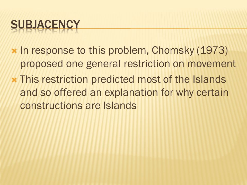  In response to this problem, Chomsky (1973) proposed one general restriction on movement  This restriction predicted most of the Islands and so off