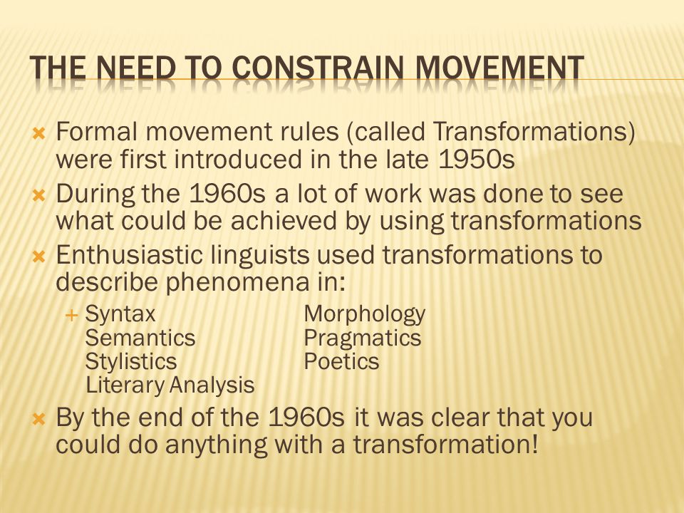  Formal movement rules (called Transformations) were first introduced in the late 1950s  During the 1960s a lot of work was done to see what could b