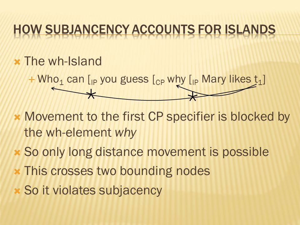  The wh-Island  Who 1 can [ IP you guess [ CP why [ IP Mary likes t 1 ]  Movement to the first CP specifier is blocked by the wh-element why  So o