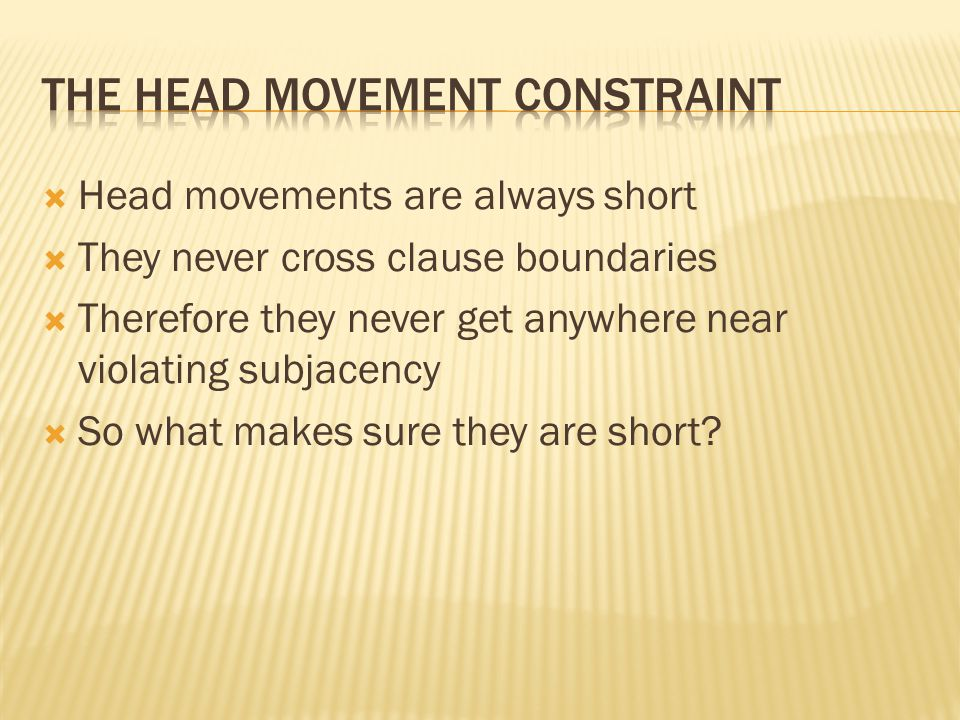  Head movements are always short  They never cross clause boundaries  Therefore they never get anywhere near violating subjacency  So what makes sure they are short?