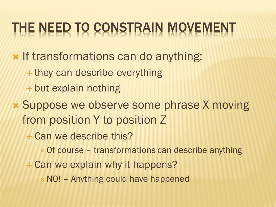  If transformations can do anything:  they can describe everything  but explain nothing  Suppose we observe some phrase X moving from position Y to position Z  Can we describe this.
