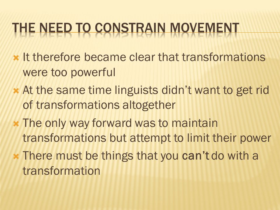  It therefore became clear that transformations were too powerful  At the same time linguists didn't want to get rid of transformations altogether  The only way forward was to maintain transformations but attempt to limit their power  There must be things that you can't do with a transformation