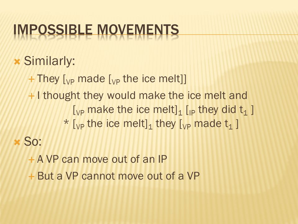  Similarly:  They [ VP made [ VP the ice melt]]  I thought they would make the ice melt and [ VP make the ice melt] 1 [ IP they did t 1 ] *[ VP the