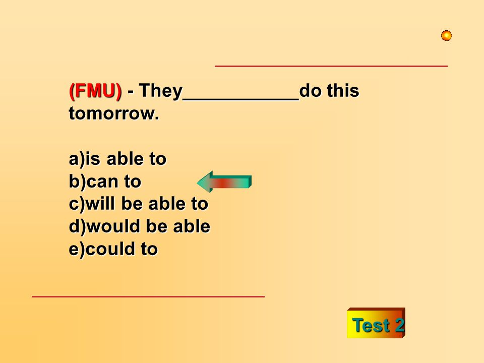 (FMU) - They___________do this tomorrow. a)is able to b)can to c)will be able to d)would be able e)could to Test 2